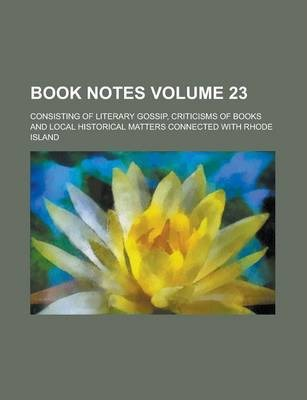 Book Notes; Consisting of Literary Gossip, Criticisms of Books and Local Historical Matters Connected with Rhode Island Volume 23