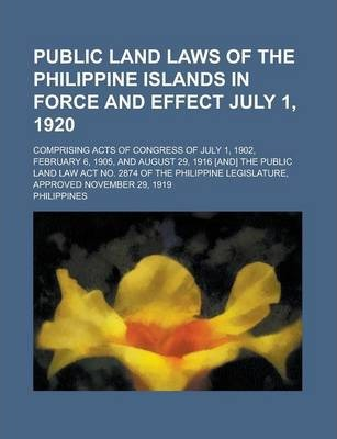 Public Land Laws of the Philippine Islands in Force and Effect July 1, 1920; Comprising Acts of Congress of July 1, 1902, February 6, 1905, and August 29, 1916 [And] the Public Land Law ACT No. 2874 of the Philippine Legislature, Approved