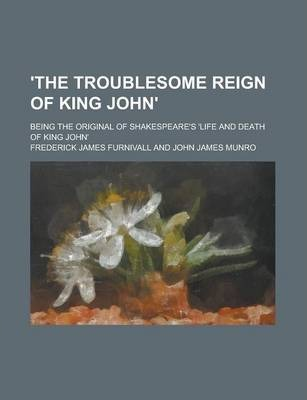 'The Troublesome Reign of King John'; Being the Original of Shakespeare's 'Life and Death of King John'