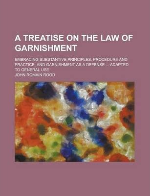 A Treatise on the Law of Garnishment; Embracing Substantive Principles, Procedure and Practice, and Garnishment as a Defense ... Adapted to General Use