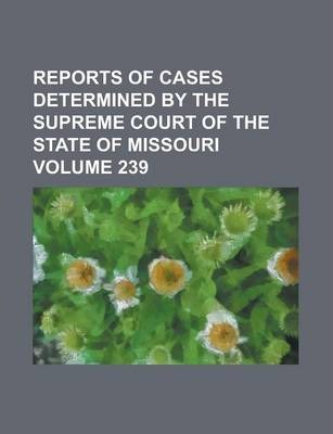 Reports of Cases Determined by the Supreme Court of the State of Missouri Volume 239