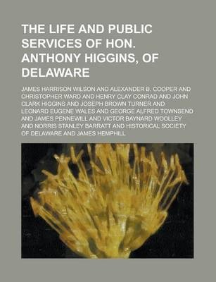 The Life and Public Services of Hon. Anthony Higgins, of Delaware