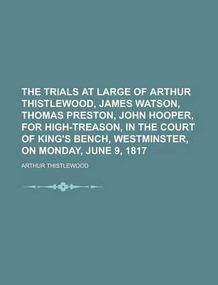 The Trials at Large of Arthur Thistlewood, James Watson, Thomas Preston, John Hooper, for High-Treason, in the Court of King's Bench, Westminster, on Monday, June 9, 1817