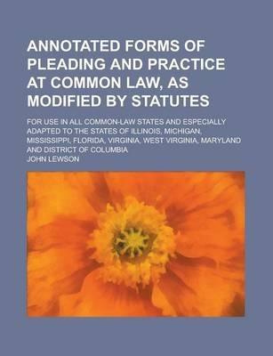 Annotated Forms of Pleading and Practice at Common Law, as Modified by Statutes; For Use in All Common-Law States and Especially Adapted to the States of Illinois, Michigan, Mississippi, Florida, Virginia, West Virginia, Maryland and