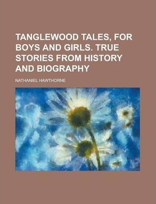 Tanglewood Tales, for Boys and Girls. True Stories from History and Biography