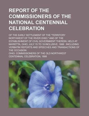 "Report of the Commissioners of the National Centennial Celebration; Of the Early Settlement of the ""Territory Northwest of the River Ohio,"" and of the Establishment of Civil Government Therein, Held at Marietta, Ohio, July 15 to 19"