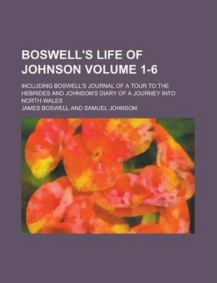 Boswell's Life of Johnson; Including Boswell's Journal of a Tour to the Hebrides and Johnson's Diary of a Journey Into North Wales Volume 1-6