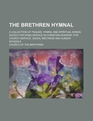 The Brethren Hymnal; A Collection of Psalms, Hymns, and Spiritual Songs, Suited for Song Service in Christian Worship, for Church Service, Social Meetings and Sunday Schools
