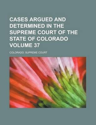 Cases Argued and Determined in the Supreme Court of the State of Colorado Volume 37