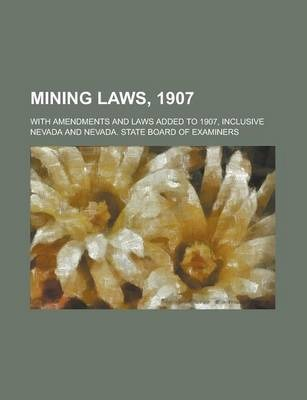 Mining Laws, 1907; With Amendments and Laws Added to 1907, Inclusive