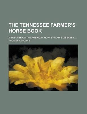 The Tennessee Farmer's Horse Book; A Treatise on the American Horse and His Diseases. ...