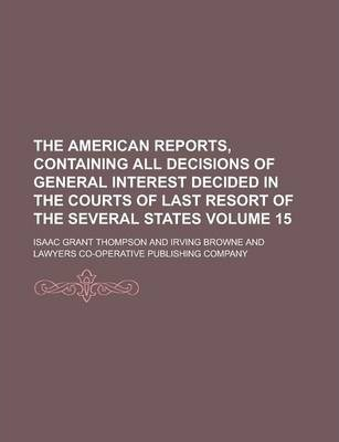 The American Reports, Containing All Decisions of General Interest Decided in the Courts of Last Resort of the Several States Volume 15