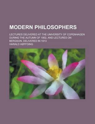 Modern Philosophers; Lectures Delivered at the University of Copenhagen During the Autumn of 1902, and Lectures on Bergson, Delivered in 1913