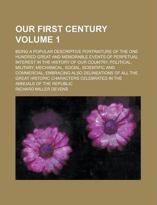 Our First Century; Being a Popular Descriptive Portraiture of the One Hundred Great and Memorable Events of Perpetual Interest in the History of Our Country, Political, Military, Mechanical, Social, Scientific and Commercial; Volume 1