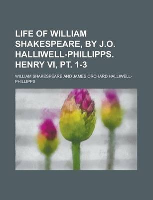 Life of William Shakespeare, by J.O. Halliwell-Phillipps. Henry VI, PT. 1-3