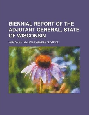 Biennial Report of the Adjutant General, State of Wisconsin