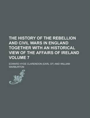 The History of the Rebellion and Civil Wars in England Together with an Historical View of the Affairs of Ireland Volume 7
