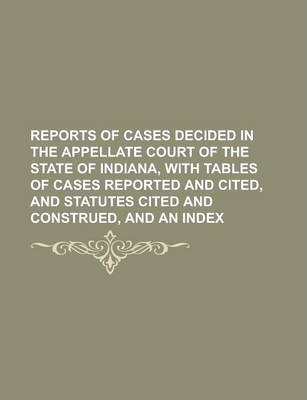 Reports of Cases Decided in the Appellate Court of the State of Indiana, with Tables of Cases Reported and Cited, and Statutes Cited and Construed, and an Index