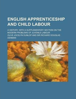 English Apprenticeship and Child Labour; A History, with a Supplementary Section on the Modern Problems of Juvenile Labour