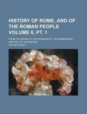 History of Rome, and of the Roman People; From Its Origin to the Invasion of the Barbarians and Fall of the Empire Volume 6, PT. 1