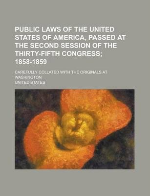 Public Laws of the United States of America, Passed at the Second Session of the Thirty-Fifth Congress; Carefully Collated with the Originals at Washington