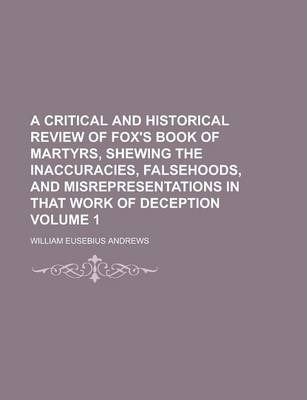 A Critical and Historical Review of Fox's Book of Martyrs, Shewing the Inaccuracies, Falsehoods, and Misrepresentations in That Work of Deception Volume 1