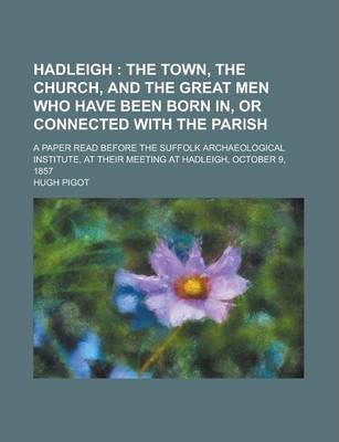 Hadleigh; A Paper Read Before the Suffolk Archaeological Institute, at Their Meeting at Hadleigh, October 9, 1857