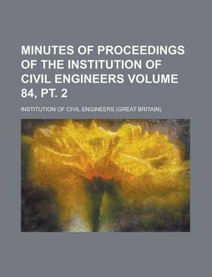 Minutes of Proceedings of the Institution of Civil Engineers Volume 84, PT. 2