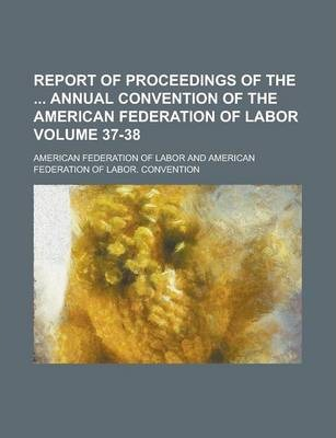 Report of Proceedings of the Annual Convention of the American Federation of Labor Volume 37-38