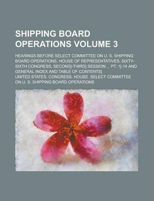 Shipping Board Operations; Hearings Before Select Committee on U. S. Shipping Board Operations, House of Representatives, Sixty-Sixth Congress, Second[-Third] Session ... PT. 1[-14 and General Index and Table of Contents] Volume 3