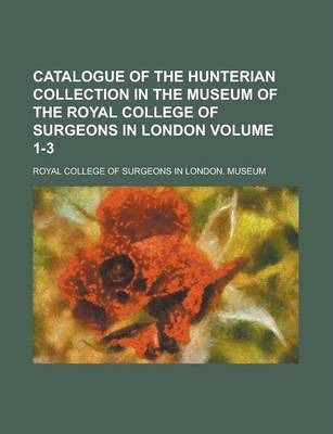 Catalogue of the Hunterian Collection in the Museum of the Royal College of Surgeons in London Volume 1-3