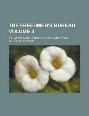 The Freedmen's Bureau; A Chapter in the History of Reconstruction Volume 3