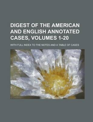 Digest of the American and English Annotated Cases, Volumes 1-20; With Full Index to the Notes and a Table of Cases