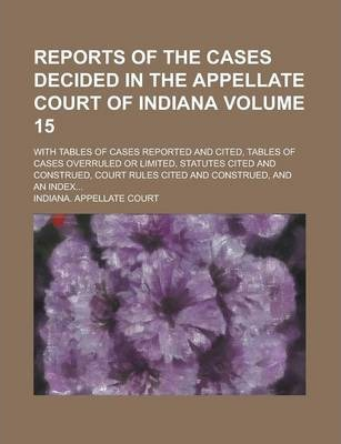 Reports of the Cases Decided in the Appellate Court of Indiana; With Tables of Cases Reported and Cited, Tables of Cases Overruled or Limited, Statutes Cited and Construed, Court Rules Cited and Construed, and an Index... Volume 15