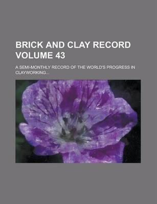Brick and Clay Record; A Semi-Monthly Record of the World's Progress in Clayworking... Volume 43