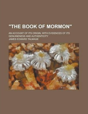 """""""The Book of Mormon""""; An Account of Its Origin, with Evidences of Its Genuineness and Authenticity"""