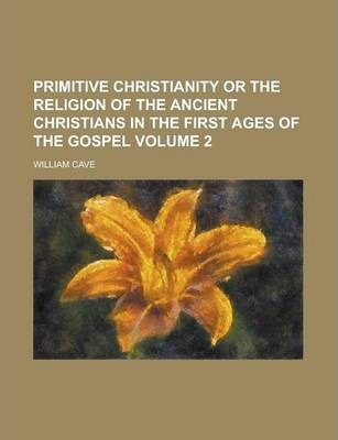 Primitive Christianity or the Religion of the Ancient Christians in the First Ages of the Gospel Volume 2