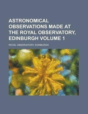 Astronomical Observations Made at the Royal Observatory, Edinburgh Volume 1