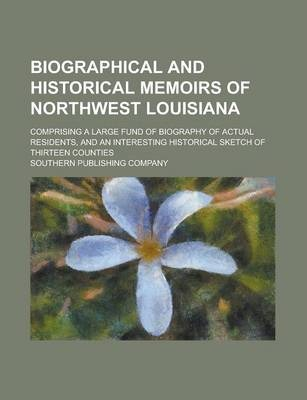 Biographical and Historical Memoirs of Northwest Louisiana; Comprising a Large Fund of Biography of Actual Residents, and an Interesting Historical Sketch of Thirteen Counties
