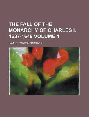 The Fall of the Monarchy of Charles I. 1637-1649 Volume 1