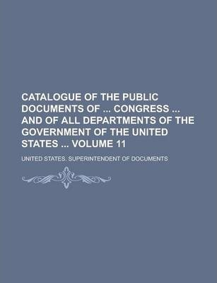 Catalogue of the Public Documents of Congress and of All Departments of the Government of the United States Volume 11