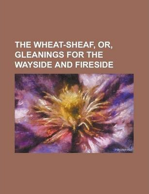 The Wheat-Sheaf, Or, Gleanings for the Wayside and Fireside
