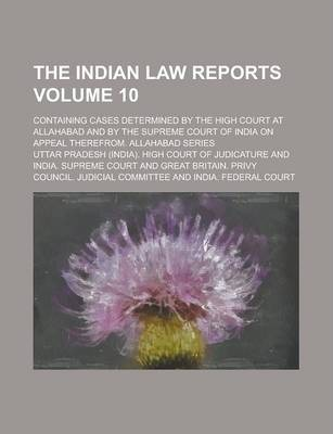 The Indian Law Reports; Containing Cases Determined by the High Court at Allahabad and by the Supreme Court of India on Appeal Therefrom. Allahabad Series Volume 10