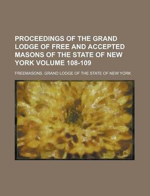 Proceedings of the Grand Lodge of Free and Accepted Masons of the State of New York Volume 108-109