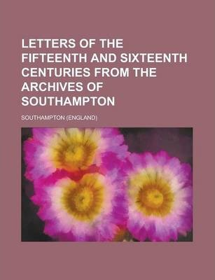 Letters of the Fifteenth and Sixteenth Centuries from the Archives of Southampton