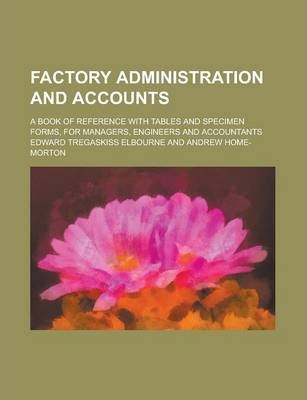 Factory Administration and Accounts; A Book of Reference with Tables and Specimen Forms, for Managers, Engineers and Accountants