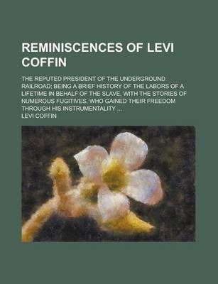 Reminiscences of Levi Coffin; The Reputed President of the Underground Railroad; Being a Brief History of the Labors of a Lifetime in Behalf of the Slave, with the Stories of Numerous Fugitives, Who Gained Their Freedom Through His