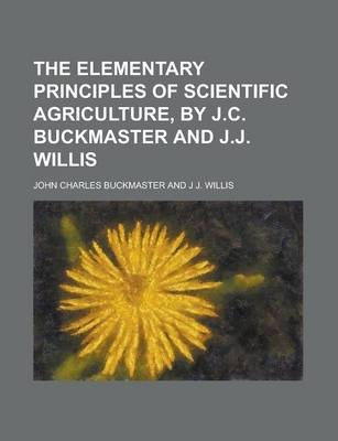 The Elementary Principles of Scientific Agriculture, by J.C. Buckmaster and J.J. Willis