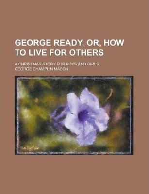 George Ready, Or, How to Live for Others; A Christmas Story for Boys and Girls