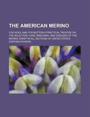 The American Merino; For Wool and for Mutton a Practical Treatise on the Selection, Care, Breeding, and Diseases of the Merino Sheep in All Sections of United States